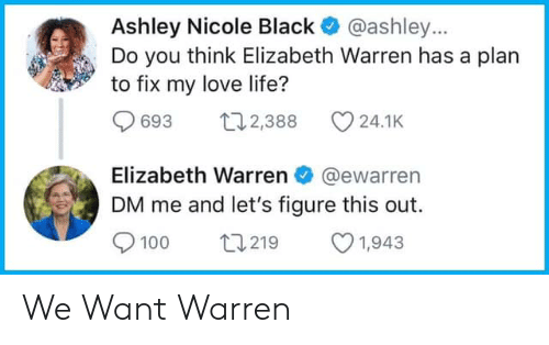 Elizabeth Warren, Life, and Love: Ashley Nicole Black @ashley...  Do you think Elizabeth Warren has a plan  to fix my love life?  693 8 24.1K  Elizabeth Warren@ewarren  DM me and let's figure this out.  9100 t219 1,943 We Want Warren