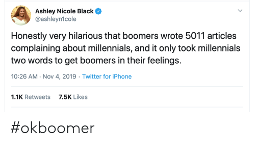 Iphone, Twitter, and Millennials: Ashley Nicole Black  @ashleyn1cole  Honestly very hilarious that boomers wrote 5011 articles  complaining about millennials, and it only took millennials  two words to get boomers in their feelings.  10:26 AM Nov 4, 2019 Twitter for iPhone  1.1K Retweets  7.5K Likes #okboomer