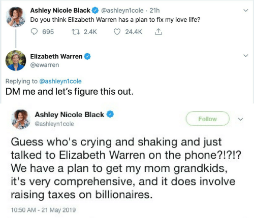 Taxes: Ashley Nicole Black  Do you think Elizabeth Warren has a plan to fix my love life?  @ashleyn1cole · 21h  17 2.4K  695  24.4K  Elizabeth Warren  @ewarren  Replying to @ashleyn1cole  DM me and let's figure this out.  Ashley Nicole Black  Follow  @ashleyn1cole  Guess who's crying and shaking and just  talked to Elizabeth Warren on the phone?!?!?  We have a plan to get my mom grandkids,  it's very comprehensive, and it does involve  raising taxes on billionaires.  10:50 AM - 21 May 2019