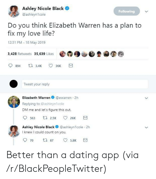 Blackpeopletwitter, Dating, and Elizabeth Warren: Ashley Nicole Black  Following  @ashleyn1cole  Do you think Elizabeth Warren has a plan to  fix my love life?  12:31 PM 18 May 2019  3,428 Retweets 35,639 Likes @  900旦カ图@  894 3.4 36K  Tweet your reply  Elizabeth Warren @ewarren 2h  Replying to @ashleyn1cole  DM me and let's figure this out.  Ashley Nicole Black @ashleyn1cole 2h  I knew I could count on you  5.8K Better than a dating app (via /r/BlackPeopleTwitter)