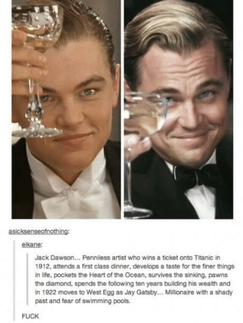 Jay: asicksenseofnothing:  elkane:  Jack Dawson... Penniless artist who wins a ticket onto Titanic in  1912, attends a first class dinner, develops a taste for the finer things  in life, pockets the Heart of the Ocean, survives the sinking, pawns  the diamond, spends the following ten years building his wealth and  in 1922 moves to West Egg as Jay Gatsby... Millionaire with a shady  past and fear of swimming pools.  FUCK