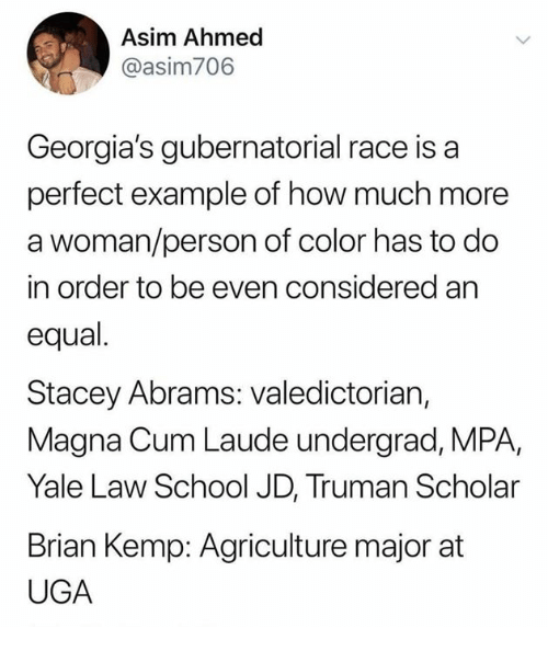 Law School: Asim Ahmed  @asim706  Georgia's gubernatorial race is a  perfect example of how much more  a woman/person of color has to do  in order to be even considered an  equal.  Stacey Abrams: valedictorian,  Magna Cum Laude undergrad, MPA,  Yale Law School JD, Truman Scholar  Brian Kemp: Agriculture major at  UGA