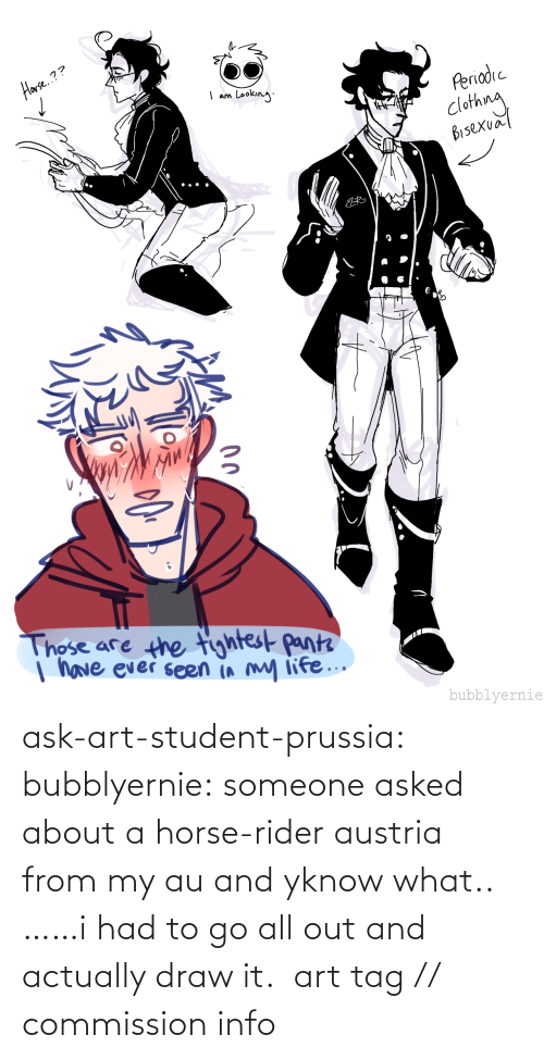 Horse: ask-art-student-prussia:  bubblyernie: someone asked about a horse-rider austria from my au and yknow what.. ……i had to go all out and actually draw it.  art tag // commission info