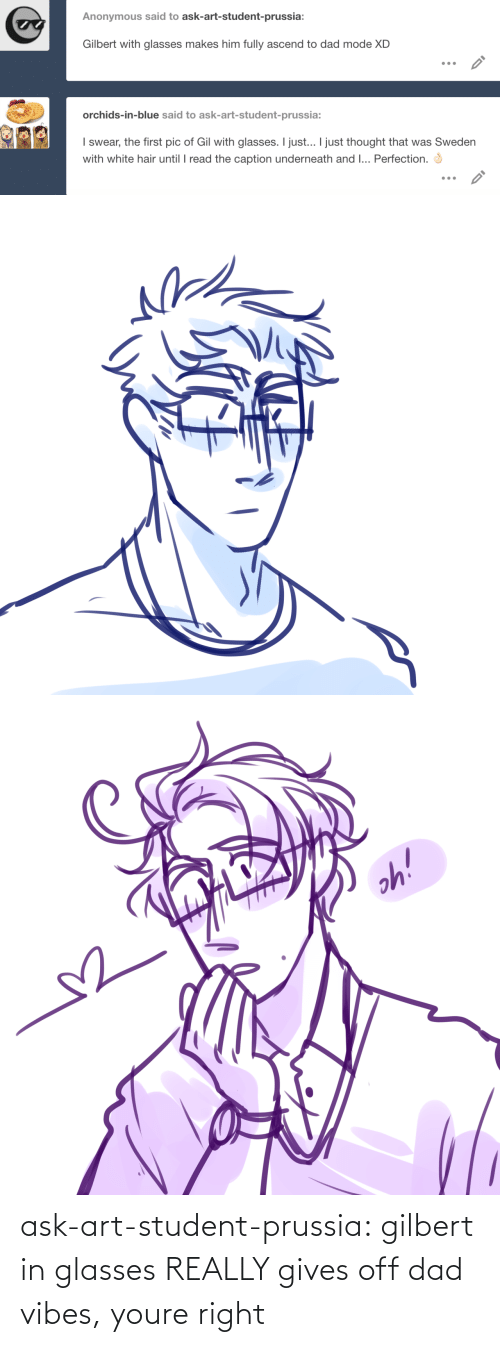 Gives: ask-art-student-prussia:  gilbert in glasses REALLY gives off dad vibes, youre right