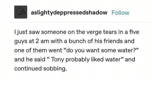 """Friends, Saw, and Water: aslightydeppressedshadow Follow  just saw someone on the verge tears in a five  guys at 2 am with a bunch of his friends and  one of them went """"do you want some water?""""  and he said """" Tony probably liked water"""" and  continued sobbing."""