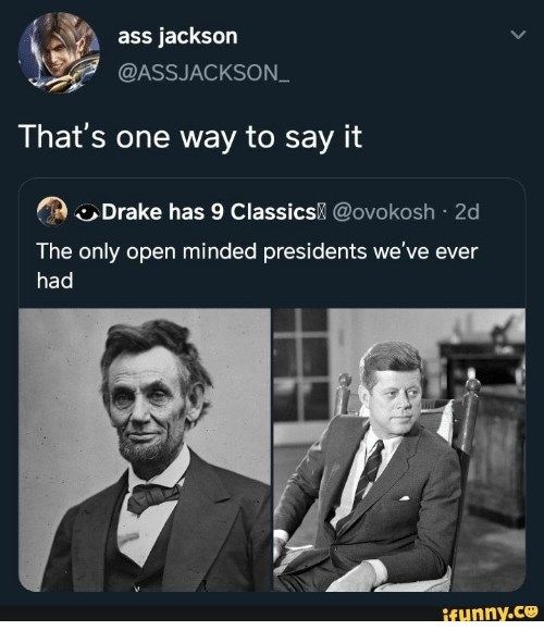 Presidents: ass jackson  @ASSJACKSON  That's one way to say it  Drake has 9 Classics @ovokosh 2d  The only open minded presidents we've ever  had  ifynny.co