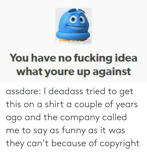And: assdare: I deadass tried to get this on a shirt a couple of years ago and the company called me to say as funny as it was they can't because of copyright