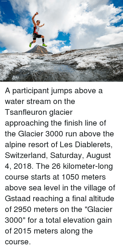 """glacier: ASSOCIATED FRESS A participant jumps above a water stream on the Tsanfleuron glacier approaching the finish line of the Glacier 3000 run above the alpine resort of Les Diablerets, Switzerland, Saturday, August 4, 2018. The 26 kilometer-long course starts at 1050 meters above sea level in the village of Gstaad reaching a final altitude of 2950 meters on the """"Glacier 3000"""" for a total elevation gain of 2015 meters along the course."""