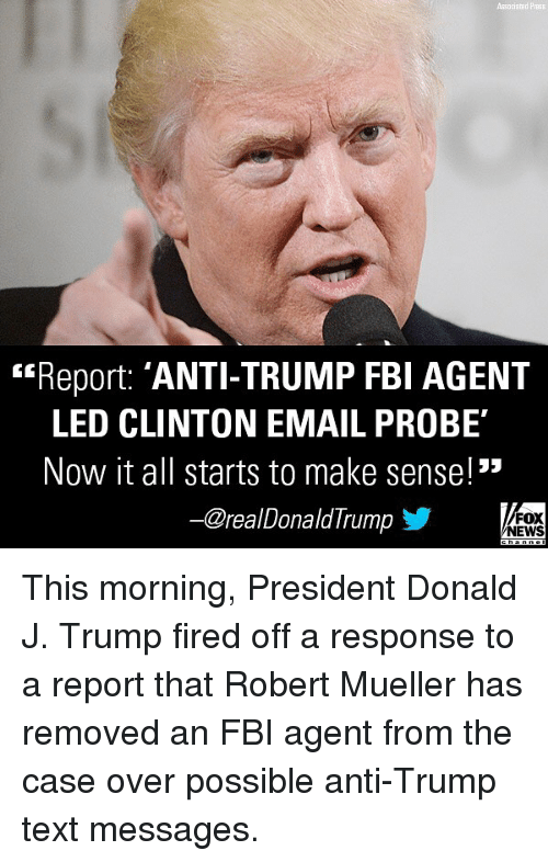 "Fbi, Memes, and News: Associated P  Report: 'ANTI-TRUMP FBI AGENT  LED CLINTON EMAIL PROBE  Now it all starts to make sense!""  -@realDonaldTrump步  FOX  NEWS This morning, President Donald J. Trump fired off a response to a report that Robert Mueller has removed an FBI agent from the case over possible anti-Trump text messages."