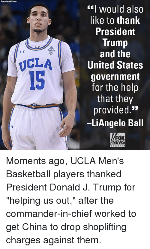 """the commander: Associated Press  EI would also  like to thank  President  Trump  and the  United States  government  for the helip  that they  provided.'*  LiAngelo Ball  1孓  ICLA  15  FOX  NEWS Moments ago, UCLA Men's Basketball players thanked President Donald J. Trump for """"helping us out,"""" after the commander-in-chief worked to get China to drop shoplifting charges against them."""