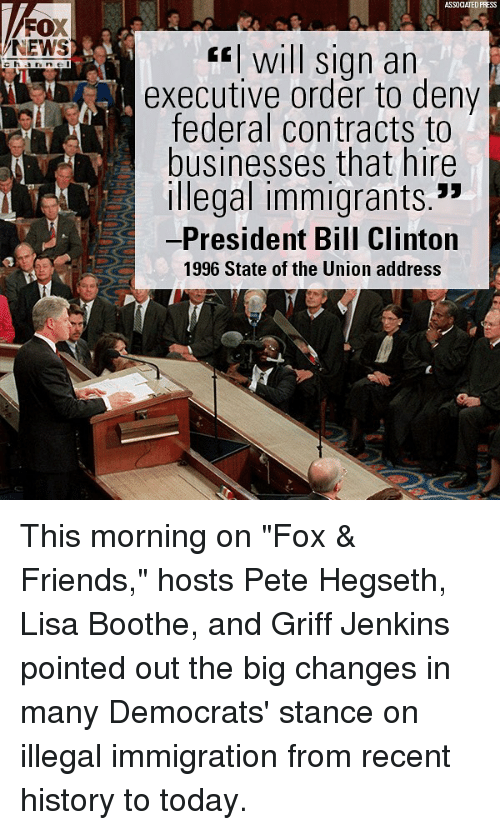 "executive order: ASSOCIATED PRESS  FOX  NEWS  fwill sign an  executive order to deny  federal contracts to  businesses that hire  Illegal immigrants.""  -President Bill Clinton  1996 State of the Union address This morning on ""Fox & Friends,"" hosts Pete Hegseth, Lisa Boothe, and Griff Jenkins pointed out the big changes in many Democrats' stance on illegal immigration from recent history to today."