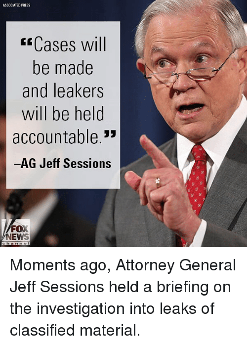 """Memes, News, and Fox News: ASSOCIATED PRESS  ssCases will  be made  and leakers  will be held  accountable.""""  AG Jeff Sessions  FOX  NEWS Moments ago, Attorney General Jeff Sessions held a briefing on the investigation into leaks of classified material."""