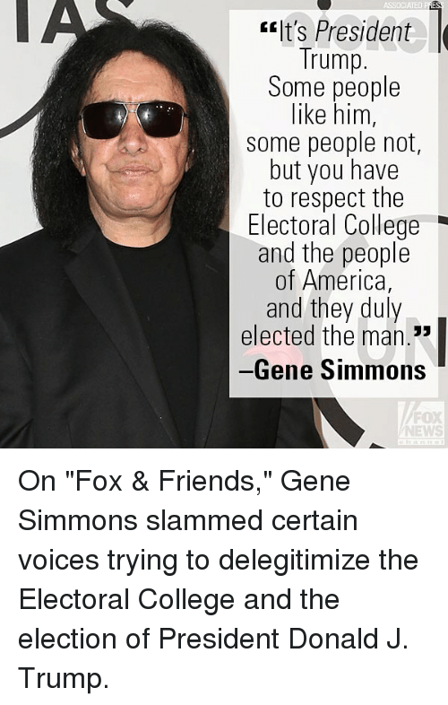 """Trumping: ASSOCIATEDP  It's President  Trump.  Some people  like him,  some people not,  but you have  to respect the  Electoral College  and the people  of America,  and they duly  elected the man.""""  Gene Simmons  FOX  NEWS On """"Fox & Friends,"""" Gene Simmons slammed certain voices trying to delegitimize the Electoral College and the election of President Donald J. Trump."""