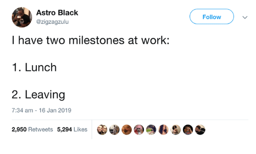 Dank, Work, and Black: Astro Black  @zigzagzulu  Follow  I have two milestones at work:  1. Lunch  2. Leaving  7:34 am - 16 Jan 2019  2,950 Retweets 5,294 Likes