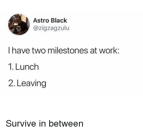 Blackpeopletwitter, Funny, and Work: Astro Black  @zigzagzulu  I have two milestones at work:  1. Lunch  2. Leaving