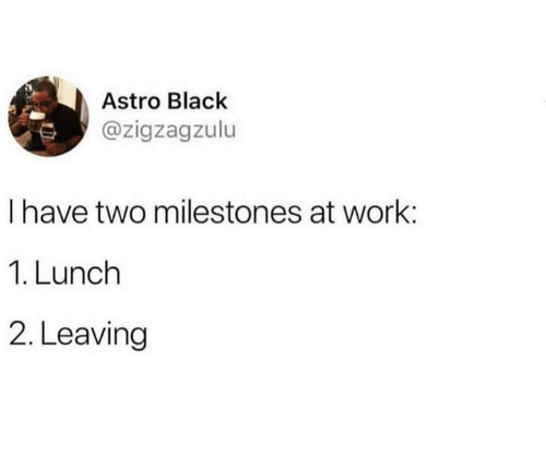 Work, Black, and Astro: Astro Black  @zigzagzulu  I have two milestones at work:  1. Lunch  2. Leaving