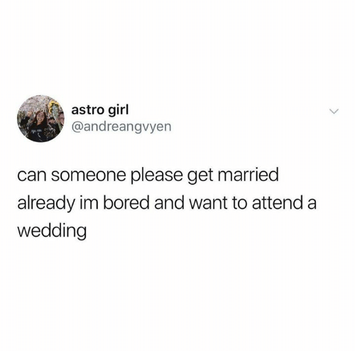 im bored: astro girl  @andreangvyen  can someone please get married  already im bored and want to attend a  wedding