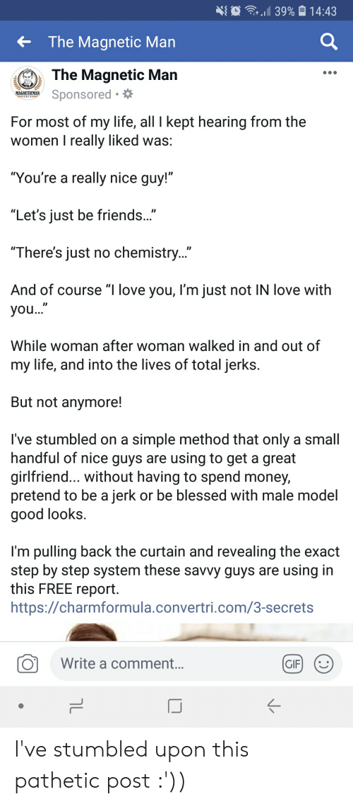 """Blessed, Friends, and Gif: {  at  39% 014:43  The Magnetic Man  The Magnetic Man  ниа.mow Sponsored. *  For most of my life, all I kept hearing from the  women I really liked was:  You're a really nice guy!  """"Let's just be friends...""""  """"There's just no chemistry...  And of course """"I love you, I'm just not IN love with  ID  you  While woman after woman walked in and out of  my life, and into the lives of total jerks  But not anymore!  I've stumbled on a simple method that only a small  handful of nice guys are using to get a great  girlfriend... without having to spend money,  pretend to be a jerk or be blessed with male model  good Tooks.  I'm pulling back the curtain and revealing the exact  step by step system these savvy guys are using in  this FREE report  https://charmformula.convertri.com/3-secrets  O  Write a comment.  GIF) I've stumbled upon this pathetic post :'))"""
