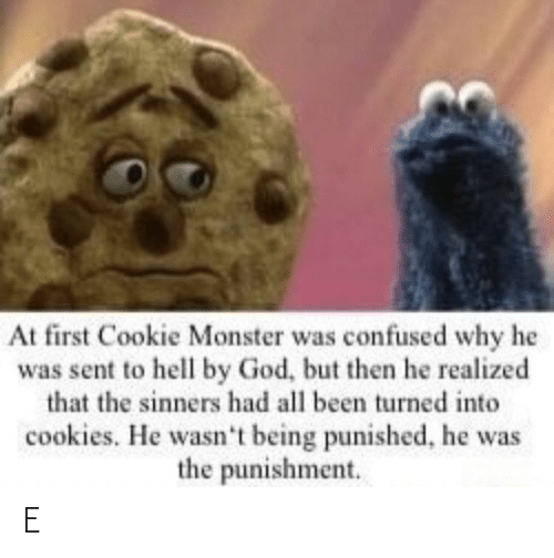 But Then: At first Cookie Monster was confused why he  was sent to hell by God, but then he realized  that the sinners had all been turned into  cookies. He wasn't being punished, he was  the punishment. E