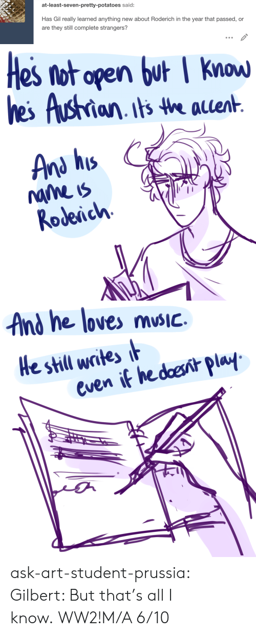Target, Tumblr, and Blog: at-least-seven-pretty-potatoes said:  Has Gil really learned anything new about Roderich in the year that passed, or  are they still complete strangers?   Hes not open but I know  hes Austrian its the aent  And his  name is  Rodeich   And he loves mSIc  He still writes i  even if hedoesnit play ask-art-student-prussia:  Gilbert: But that's all I know.WW2!M/A 6/10