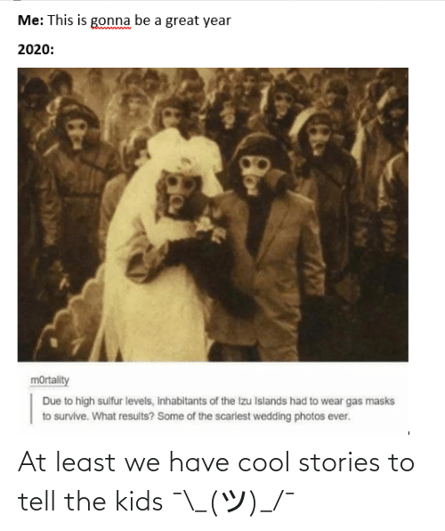 Stories: At least we have cool stories to tell the kids ¯\_(ツ)_/¯