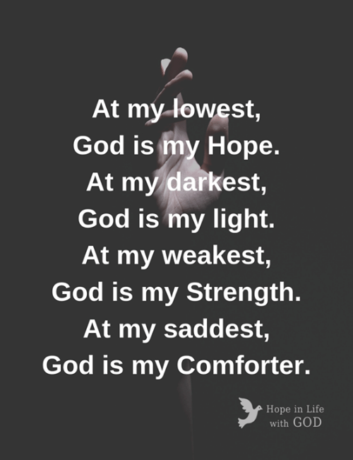 God, Life, and Memes: At my-lowest,  God is my Hope.  At my darkest,  God is my light.  At my weakest,  God is my Strength.  At my saddest,  God is my Comforter.  Hope in Life  with GOD