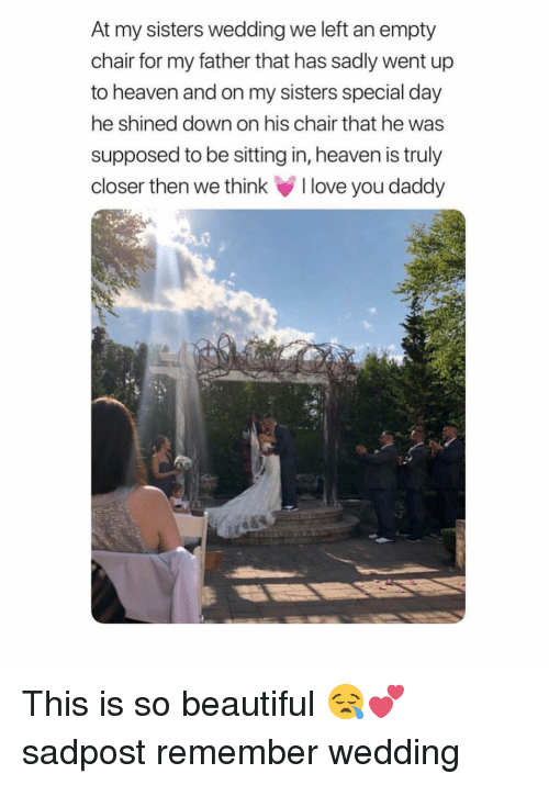 You Daddy: At my sisters wedding we left an empty  chair for my father that has sadly went up  to heaven and on my sisters special day  he shined down on his chair that he was  supposed to be sitting in, heaven is truly  closer then we think love you daddy This is so beautiful 😪💕 sadpost remember wedding