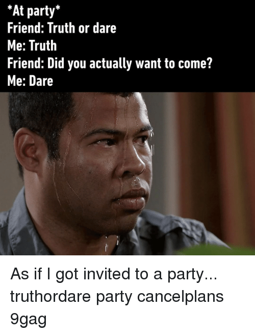 Truth or Dare: At party'  Friend: Truth or dare  Me: Truth  Friend: Did you actually want to come?  Me: Dare As if I got invited to a party...⠀ truthordare party cancelplans 9gag