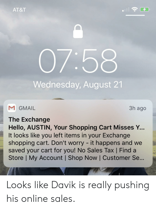 Hello, Shopping, and At&t: AT&T  07:58  Wednesday, August 21  M GMAIL  3h ago  The Exchange  Hello, AUSTIN, Your Shopping Cart Misses Y...  It looks like you left items in your Exchange  shopping cart. Don't worry - it happens and we  saved your cart for you! No Sales Tax   Find a  Store   My Account   Shop Now   Customer Se... Looks like Davik is really pushing his online sales.
