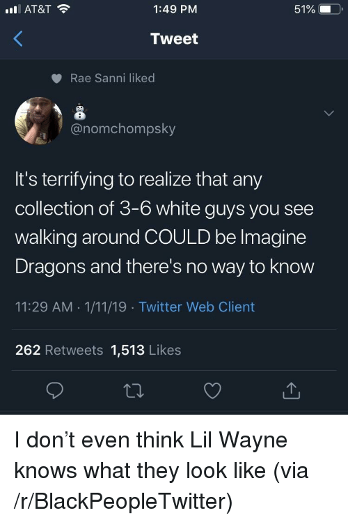 Blackpeopletwitter, Lil Wayne, and Twitter: AT&T  1:49 PM  51%  Tweet  Rae Sanni liked  onomchompsky  It's terrifying to realize that any  collection of 3-6 white guys you see  walking around COULD be lmagine  Dragons and there's no way to know  11:29 AM 1/11/19 Twitter Web Client  262 Retweets 1,513 Likes I don't even think Lil Wayne knows what they look like (via /r/BlackPeopleTwitter)