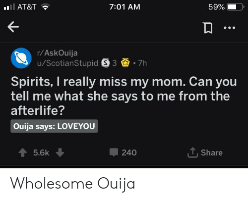 Ouija, At&t, and Wholesome: AT&T  7:01 AM  59%  r/AskOuija  /ScotianStupid S 3  7h  Spirits, I really miss my mom. Can you  tell me what she says to me from the  afterlife?  Ouija says: LOVEYOU  TShare  5.6k  240 Wholesome Ouija
