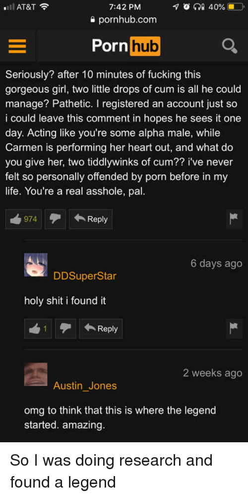 Cum, Fucking, and Life: AT&T  7:42 PM  s pornhub.com  Porn huo  Seriously? after 10 minutes of fucking this  gorgeous girl, two little drops of cum is all he could  manage? Pathetic. I registered an account just so  i could leave this comment in hopes he sees it one  day. Acting like you're some alpha male, while  Carmen is performing her heart out, and what do  you give her, two tiddlywinks of cum?? i've never  felt so personally offended by porn before in my  life. You're a real asshole, pal  974 Reply  6 days ago  DDSuperStar  holy shit i found it  ←Reply  2 weeks ago  Austin Jones  omg to think that this is where the legend  started. amazing So I was doing research and found a legend