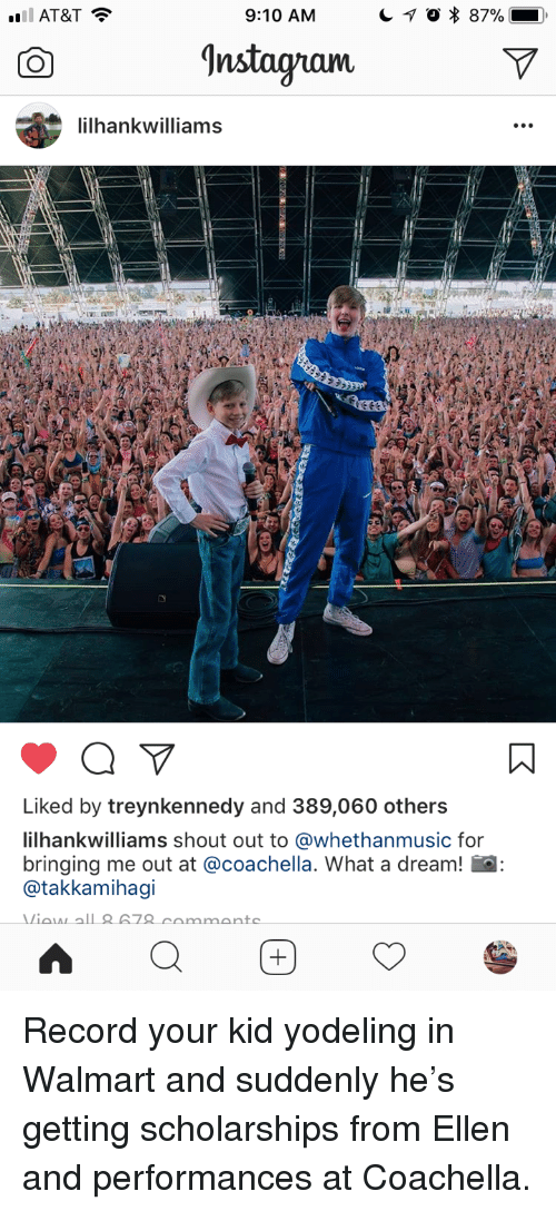 Nstagram: AT&T  9:10 AM  'nstagram  ilhankwilliams  Liked by treynkennedy and 389,060 others  ilhankwilliams shout out to @whethanmusic for  bringing me out at @coachella. What a dream! a  @takkamihagi <p>Record your kid yodeling in Walmart and suddenly he's getting scholarships from Ellen and performances at Coachella.</p>