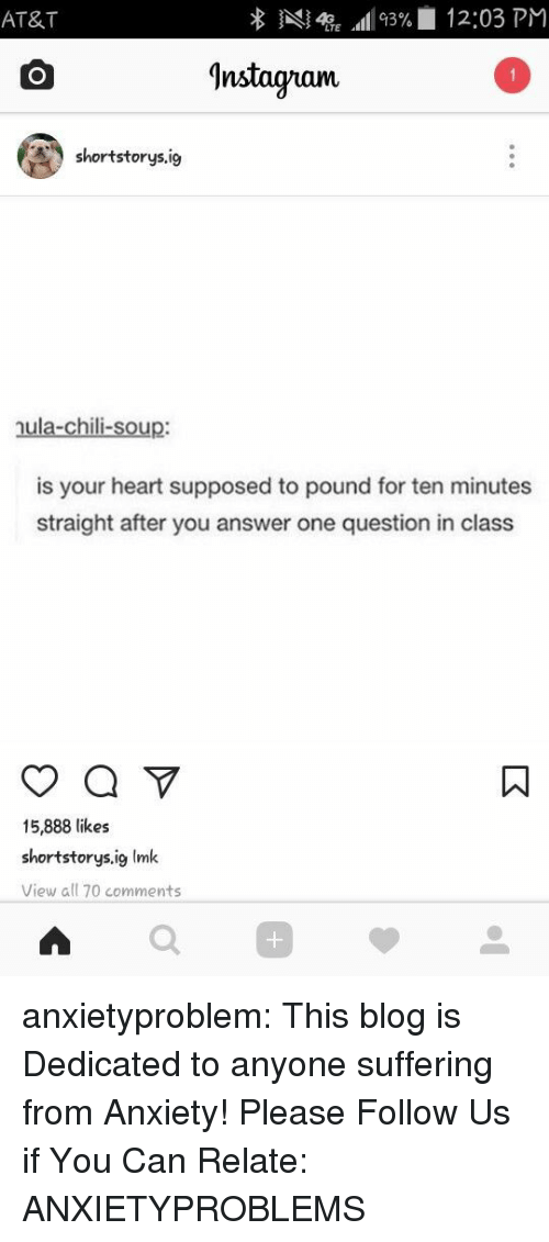 Nstagram: AT&T  Al4TE All 93%| 12:03 PM  ^nstagram  shortstorys.ig  nula-chili-soup:  is your heart supposed to pound for ten minutes  straight after you answer one question in class  15,888 likes  shortstorys.ig Imk  View all 70 comments  0 anxietyproblem:  This blog is Dedicated to anyone suffering from Anxiety! Please Follow Us if You Can Relate: ANXIETYPROBLEMS