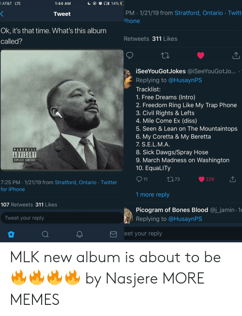 mlk: AT&T LTE  1:44 AM  PM 1/21/19 from Stratford, Ontario Twitt  hone  Tweet  Ok, it's that time. What's this album  called?  Retweets 311 Likes  iSeeYouGotJokes @.SeeYouGotJo  Replying to @HusaynPS  Tracklist:  1. Free Dreams (Intro)  2. Freedom Ring Like My Trap Phone  3. Civil Rights & Lefts  4. Mile Come Ex (diss)  5. Seen & Lean on The Mountaintops  6. My Coretta & My Beretta  7. S.Е.L.M.A  8. Sick Dawgs/Spray Hose  9. March Madness on Washington  10. EquaLITy  PARENTAL  ADVISORY  EXPLICIT CONTENT  ロ73  229  7:25 PM 1/21/19 from Stratford, Ontario Twitter  for iPhone  1 more reply  107 Retweets 311 Likes  Picogram of Bones Blood @j_jamin 1  Replying to @HusaynPS  Tweet your reply  eet your reply MLK new album is about to be 🔥🔥🔥🔥 by Nasjere MORE MEMES