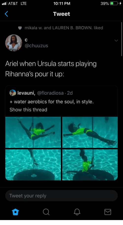 Ariel, At&t, and Water: AT&T LTE  10:11 PM  39%  Tweet  mikala w. and LAUREN B. BROWN. liked  C  @chuuzus  Ariel when Ursula starts playing  Rihanna's pour it up:  levauni, @floradiosa 2d  + water aerobics for the soul, in style.  Show this thread  Tweet your reply