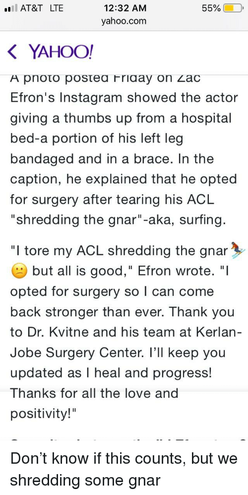 "Instagram, Love, and Thank You: AT&T LTE  12:32 AM  55% |  yahoo.com  K YAHOO!  A pnoto postea Friaay on Zac  Efron's Instagram showed the actor  giving a thumbs up from a hospital  bed-a portion of his left leg  bandaged and in a brace. In the  caption, he explained that he opted  for surgery after tearing his ACL  ""shredding the gnar""-aka, surfing  ""I tore my ACL shredding the gnar  but all is good,"" Efron wrote. ""I  opted for surgery so l can come  back stronger than ever. Thank you  to Dr. Kvitne and his team at Kerlan-  Jobe Surgery Center. I'll keep you  updated as I heal and progress!  Thanks for all the love and  positivity!"""