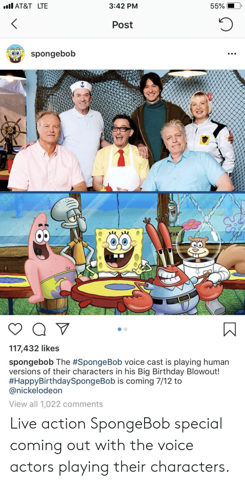 Birthday, Nickelodeon, and SpongeBob: AT&T LTE  3:42 PM  Post  spongebob  O0  117,432 likes  spongebob The #SpongeBob voice cast is playing human  versions of their characters in his Big Birthday Blowout!  #HappyBirthdaySpongeBob is coming 7/12 to  @nickelodeon  View all 1,022 comments Live action SpongeBob special coming out with the voice actors playing their characters.