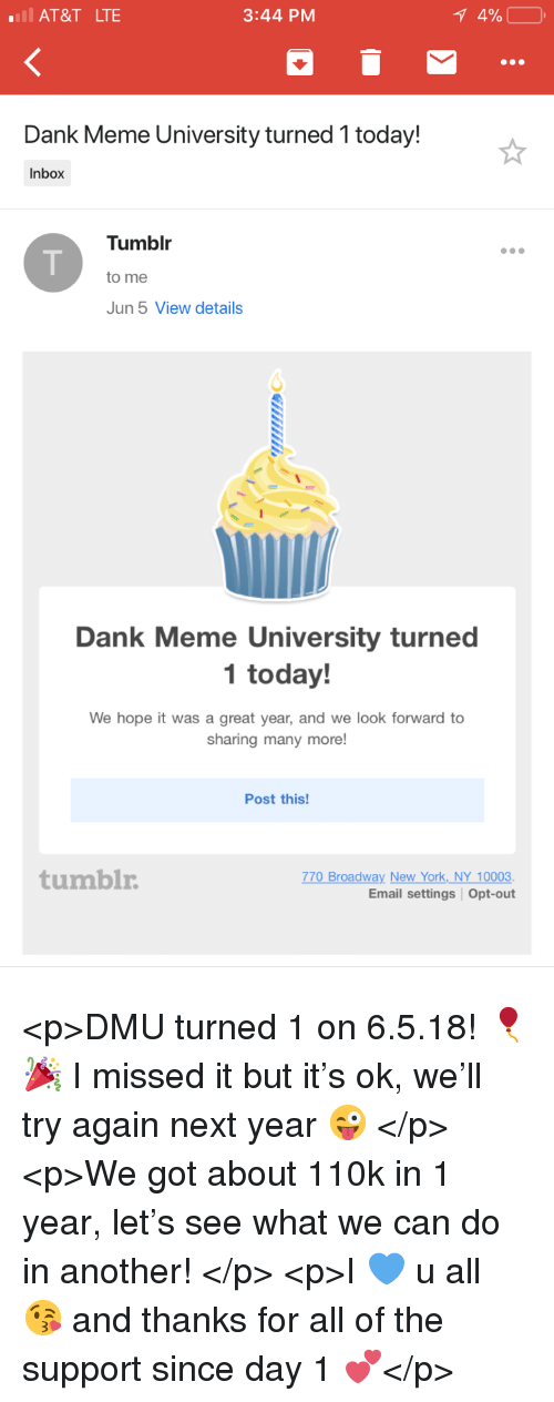 dmu: AT&T LTE  3:44 PM  Dank Meme University turned 1 today!  Inbox  Tumblr  to me  Jun 5 View details  Dank Meme University turned  1 today!  We hope it was a great year, and we look forward to  sharing many more!  Post this!  tumblr  770 Broadway New York NY 10003.  Email settings Opt-out <p>DMU turned 1 on 6.5.18! 🎈🎉 I missed it but it's ok, we'll try again next year 😜 </p>  <p>We got about 110k in 1 year, let's see what we can do in another! </p>  <p>I 💙 u all 😘 and thanks for all of the support since day 1 💕</p>