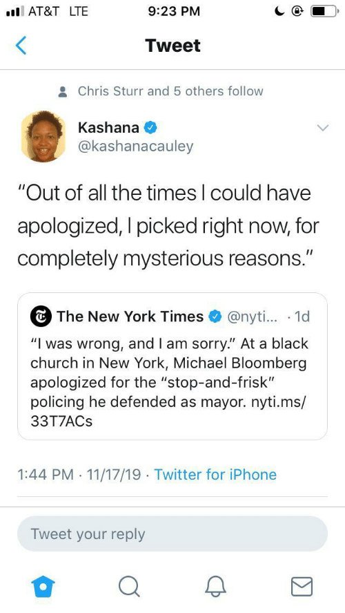 """Could Have: AT&T LTE  9:23 PM  Tweet  Chris Sturr and 5 others follow  Kashana  @kashanacauley  """"Out of all the times I could have  apologized, I picked right now, for  completely mysterious reasons.""""  The New York Times  @nyti... 1d  """"Iwas wrong, and I am sorry."""" At a black  church in New York, Michael Bloomberg  apologized for the """"stop-and-frisk""""  policing he defended as mayor.nyti.ms/  33T7ACS  1:44 PM 11/17/19 Twitter for iPhone  .  .  Tweet your reply"""