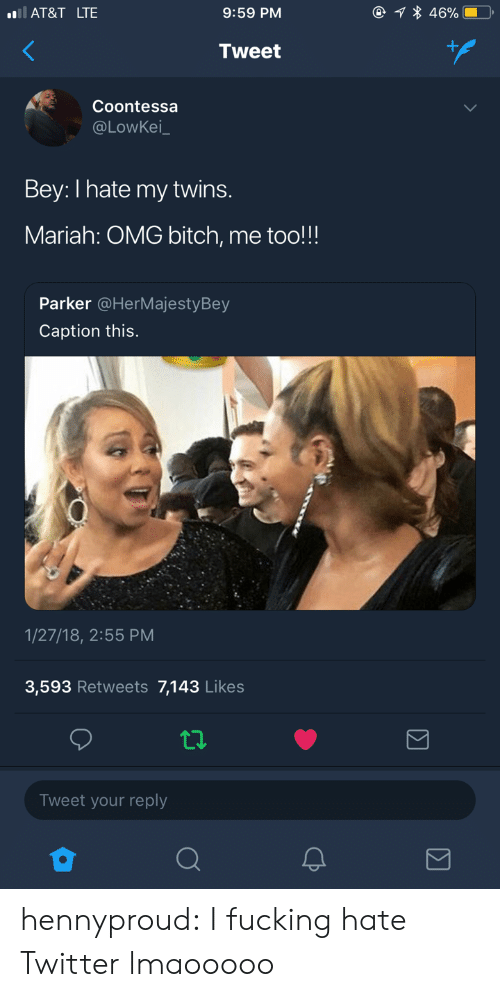bey: AT&T LTE  9:59 PM  Tweet  Coontessa  @LOwKei  Bey: I hate my twins.  Mariah: OMG bitch, me too!!!  Parker @HerMajestyBey  Caption this.  1/27/18, 2:55 PM  3,593 Retweets 7,143 Likes  Tweet your reply hennyproud:  I fucking hate Twitter lmaooooo
