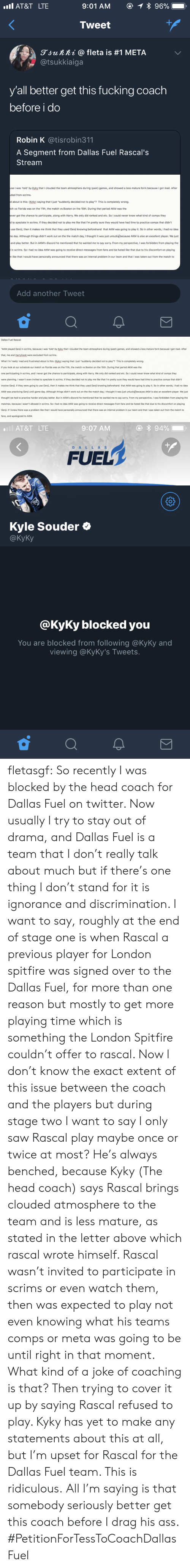 """Ass, Fucking, and Head: AT&T LTE  Tweet  gjunni @ fleta is #1 META  @tsukkiaiga  y'all better get this fucking coach  before i do  Robin K @tisrobin311  A Segment from Dallas Fuel Rascal's  Stream  se I was 'told by Kyky that I clouded the team atmosphere during (past) games, and showed a less mature form because I got mad. After  ded from scrims.  d about is this: (Kyky) saying that I just """"suddenly decided not to play""""? This is completely wrong.  ch vs Florida was on the 11th, the match vs Boston on the 15th. During that period AKM was the  ever got the chance to participate, along with Harry. We only did ranked and etc. So I could never know what kind of comps they  to spectate in scrims. If they decided not to play me like that I'm pretty sure they would have had time to practice comps that didn't  use Genji, then it makes me think that they used Genji knowing beforehand that AKM was going to play it. So in other words, I had no idea  e day. Although things didn't work out on the the match day, I thought it was just unlucky)because AKM is also an excellent player. We just  and play better. But in AKM's discord he mentioned that he wanted me to say sorry. From my perspective, I was forbidden from playing the  in scrims. So I had no idea AKM was going to receive direct messages from fans and be hated like that due to his discomfort on playing  like that I would have personally announced that there was an internal problem in our team and that I was taken out from the match to  Add another Tweet   Dallas Fuel Rascal  """"AKM played Genj in scrims, because I was 'told' by Kyky that I clouded the team atmosphere during (past) games, and showed a less mature form because I got mad. After  that, me and Harryhook were excluded from scrims.  What I'm 'really mad and frustrated about is this: (Kyky) saying that I just """"suddenly decided not to play""""? This is completely wrong  If you look at our schedule our match vs Florida was on the 11th, the match vs Boston on the 15th. Dur"""