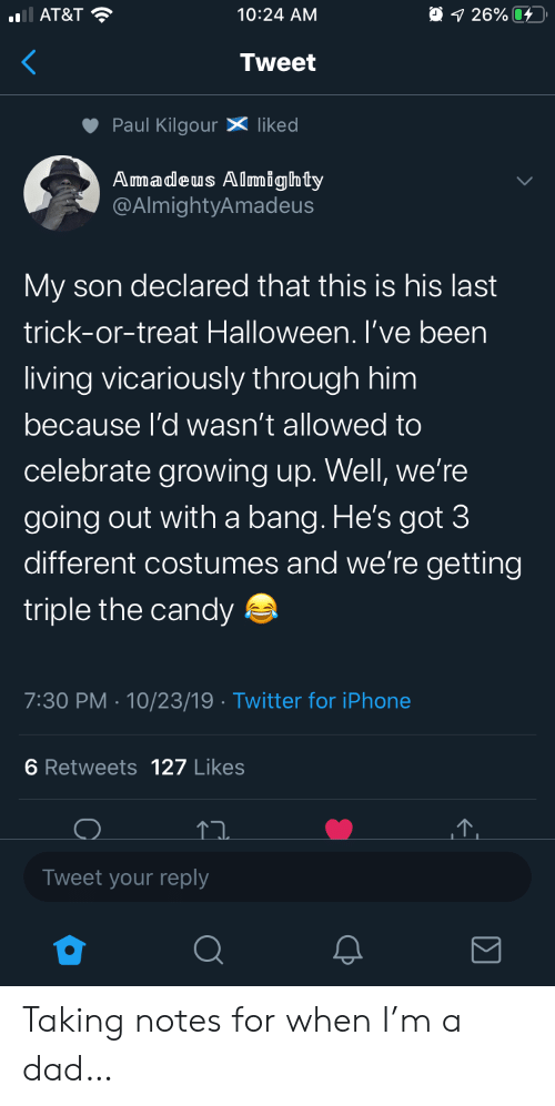 Going Out: AT&T  O 1 26%  10:24 AM  Tweet  Paul KilgourX liked  Amadeus Almighty  @AlmightyAmadeus  My son declared that this is his last  trick-or-treat Halloween. I've been  living vicariously through him  because l'd wasn't allowed to  celebrate growing up. Well, we're  going out witha bang. He's got 3  different costumes and we're getting  triple the candy  7:30 PM 10/23/19 Twitter for iPhone  6 Retweets 127 Likes  Tweet your reply Taking notes for when I'm a dad…