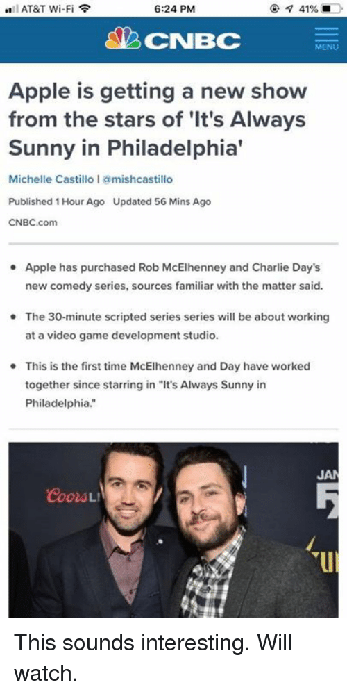 "Apple, Charlie, and Memes: AT&T Wi-Fi  6:24 PM  CNBC  MENU  Apple is getting a new show  from the stars of 'It's Always  Sunny in Philadelphia'  Michelle Castillo 1 @mishcastillo  Published 1 Hour Ago Updated 56 Mins Ago  CNBC.com  Apple has purchased Rob McElhenney and Charlie Day's  new comedy series, sources familiar with the matter said.  The 30-minute scripted series series will be about working  at a video game development studio.  This is the first time McElhenney and Day have worked  together since starring in ""It's Always Sunny in  Philadelphia.""  JA This sounds interesting. Will watch."