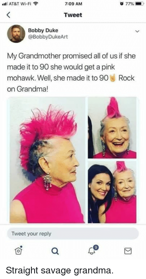 Dank, Grandma, and Savage: AT&T Wi-Fi  7:09 AM  77%  Tweet  Bobby Duke  @BobbyDukeArt  My Grandmother promised all of us if she  made it to 90 she would get a pink  mohawk. Well, she made it to 90 Rock  on Grandma!  le  Tweet your reply Straight savage grandma.