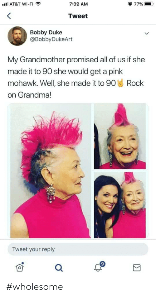 Wholesome: AT&T Wi-Fi  o 77%  7:09 AM  Tweet  Bobby Duke  @BobbyDukeArt  My Grandmother promised all of us if she  made it to 90 she would get a pink  mohawk. Well, she made it to 90 Rock  on Grandma!  Tweet your reply #wholesome