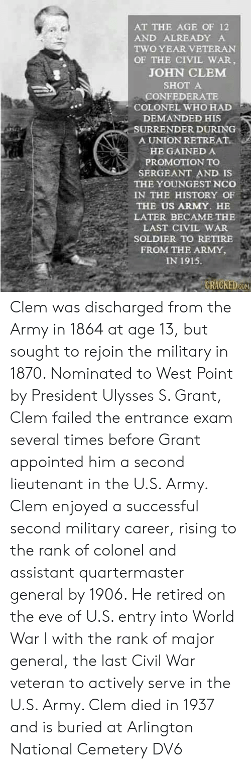 Memes, Army, and Civil War: AT THE AGE OF 12  AND ALREADY A  TWO YEAR VETERAN  OF THE CIVIL WAR,  JOHN CLEM  SHOT A  CONFEDERATE  COLONEL WHO HAD  DEMANDED HIS  SURRENDER DURING  A UNION RETREAT.  HE GAINED A  PROMOTION TO  SERGEANT AND IS  THE YOUNGEST NCo  IN THE HISTORY OF  THE US ARMY. HE  LATER BECAME THE  LAST CIVIL WAR  SOLDIER TO RETIRE  FROM THE ARMY,  IN 1915.  CRACKEDON Clem was discharged from the Army in 1864 at age 13, but sought to rejoin the military in 1870. Nominated to West Point by President Ulysses S. Grant, Clem failed the entrance exam several times before Grant appointed him a second lieutenant in the U.S. Army. Clem enjoyed a successful second military career, rising to the rank of colonel and assistant quartermaster general by 1906. He retired on the eve of U.S. entry into World War I with the rank of major general, the last Civil War veteran to actively serve in the U.S. Army. Clem died in 1937 and is buried at Arlington National Cemetery  DV6