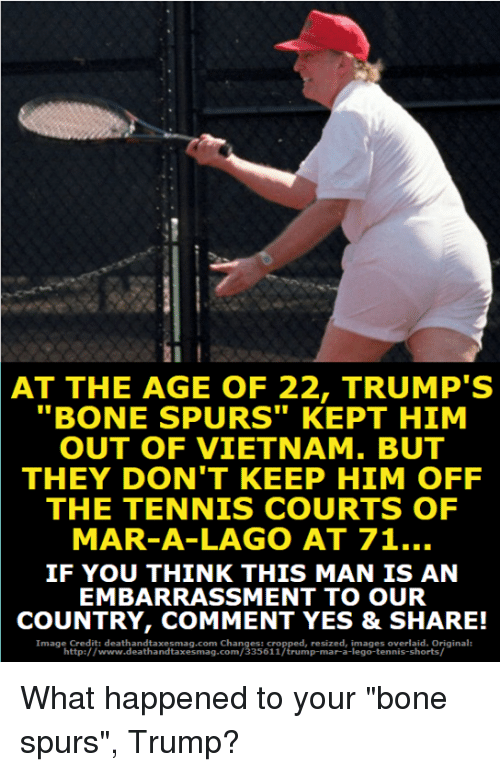 "Boning: AT THE AGE OF 22, TRUMP'S  ""BONE SPURS"" KEPT HIM  OUT OF VIETNAM. BUT  THEY DON'T KEEP HIM OFF  THE TENNIS COURTS OF  MAR-A-LAGO AT 71..  IF YOU THINK THIS MAN IS AN  EMBARRASSMENT TO OUR  COUNTRY, COMMENT YES & SHARE!  Image Credit: deathandtaxesmag.com Changes: cropped, resized, images overlaid. Original:  http://www.deathandtaxesmag.com/335611/trump-mar-a-lego-tennis-shorts/ What happened to your ""bone spurs"", Trump?"