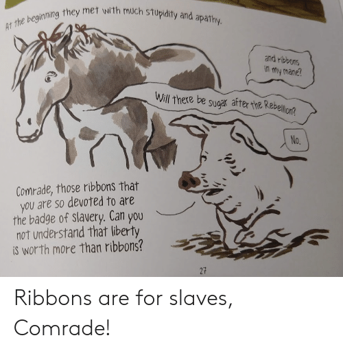 Stupidity: AT the beginning they met with much stupidity and apathy.  and ribbons  in my mane?  Will there be sugar after the Rebellion?  No.  Comrade, those ribbons that  you are so devoted to are  the badge of slavery. Can you  not understand that liberty  iS worth more than ribbons?  27 Ribbons are for slaves, Comrade!