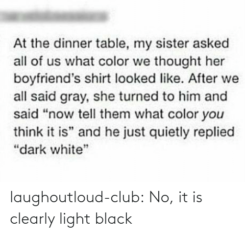 "color: At the dinner table, my sister asked  all of us what color we thought her  boyfriend's shirt looked like. After we  all said gray, she turned to him and  said ""now tell them what color you  think it is"" and he just quietly replied  ""dark white"" laughoutloud-club:  No, it is clearly light black"